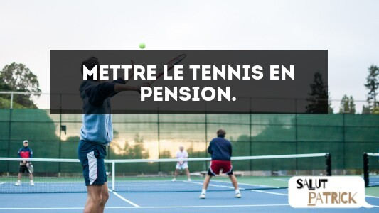 Mettre le tennis en pension.